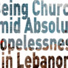 Being Church Amid Absolute Hopelessness in Lebanon